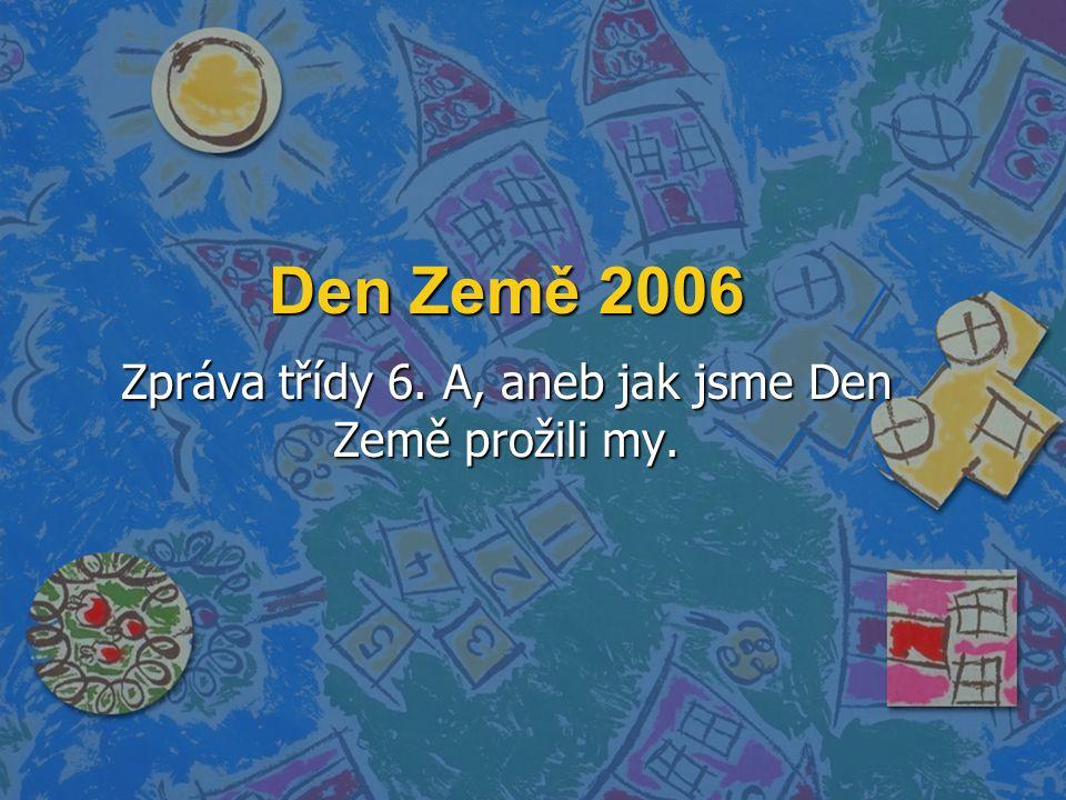 Den Země 2006 Zpráva třídy 6. A, aneb jak jsme Den Země prožili my.