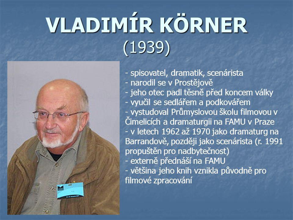 VLADIMÍR KÖRNER (1939) - spisovatel, dramatik, scenárista - narodil se v Prostějově - jeho otec padl těsně před koncem války - vyučil se sedlářem a po
