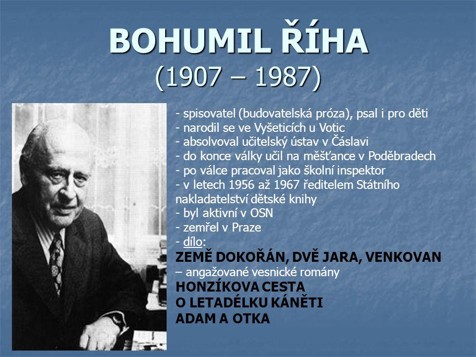 BOHUMIL ŘÍHA (1907 – 1987) - spisovatel (budovatelská próza), psal i pro děti - narodil se ve Vyšeticích u Votic - absolvoval učitelský ústav v Čáslav