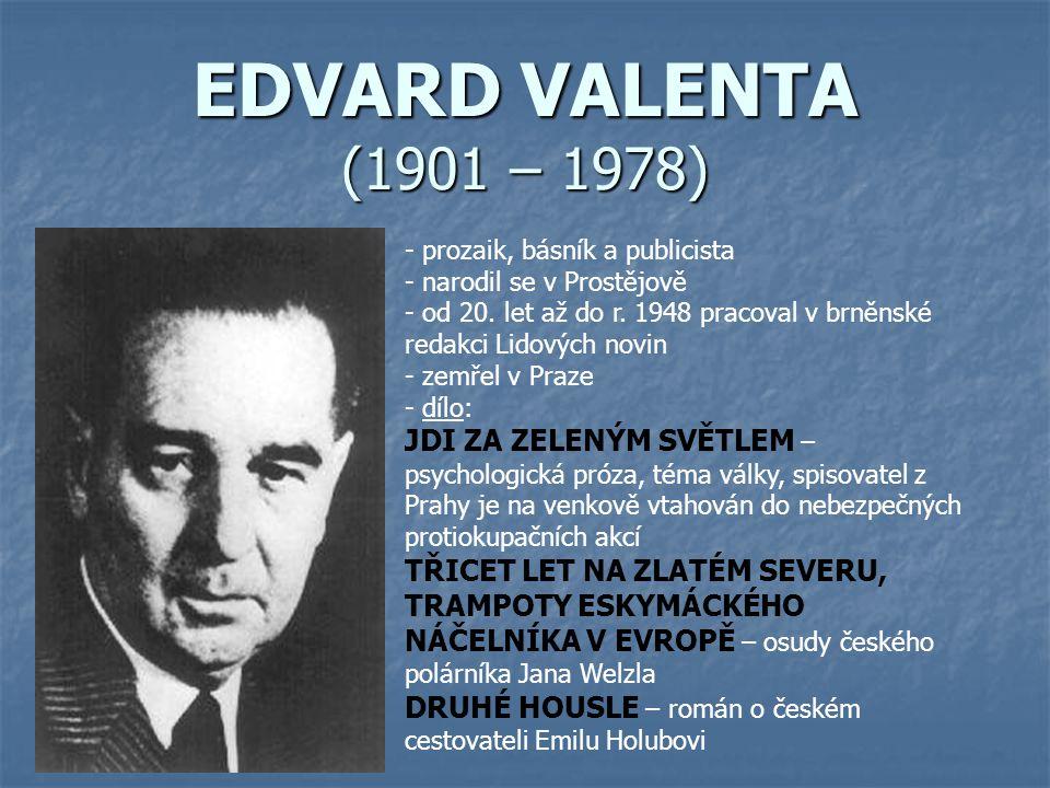 EDVARD VALENTA (1901 – 1978) - prozaik, básník a publicista - narodil se v Prostějově - od 20. let až do r. 1948 pracoval v brněnské redakci Lidových
