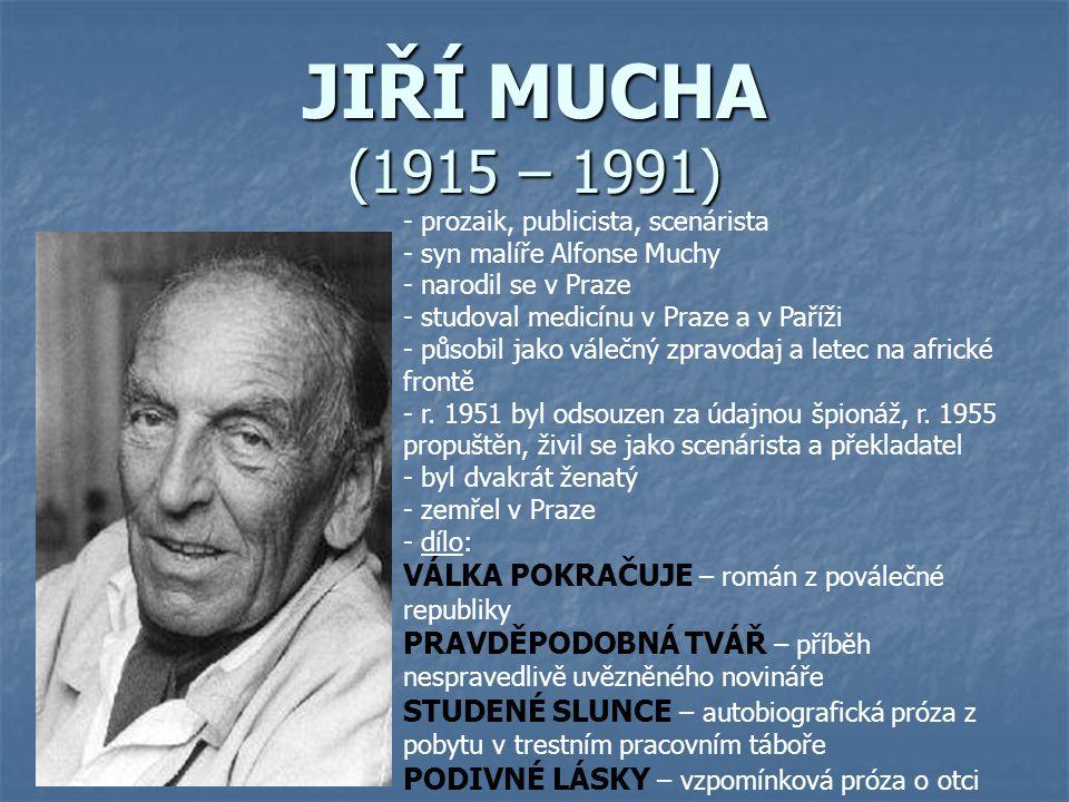JIŘÍ MUCHA (1915 – 1991) - prozaik, publicista, scenárista - syn malíře Alfonse Muchy - narodil se v Praze - studoval medicínu v Praze a v Paříži - pů