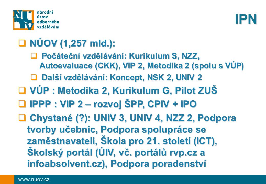 IPN  NÚOV (1,257 mld.):  Počáteční vzdělávání: Kurikulum S, NZZ, Autoevaluace (CKK), VIP 2, Metodika 2 (spolu s VÚP)  Další vzdělávání: Koncept, NSK 2, UNIV 2  VÚP : Metodika 2, Kurikulum G, Pilot ZUŠ  IPPP : VIP 2 – rozvoj ŠPP, CPIV + IPO  Chystané ( ): UNIV 3, UNIV 4, NZZ 2, Podpora tvorby učebnic, Podpora spolupráce se zaměstnavateli, Škola pro 21.