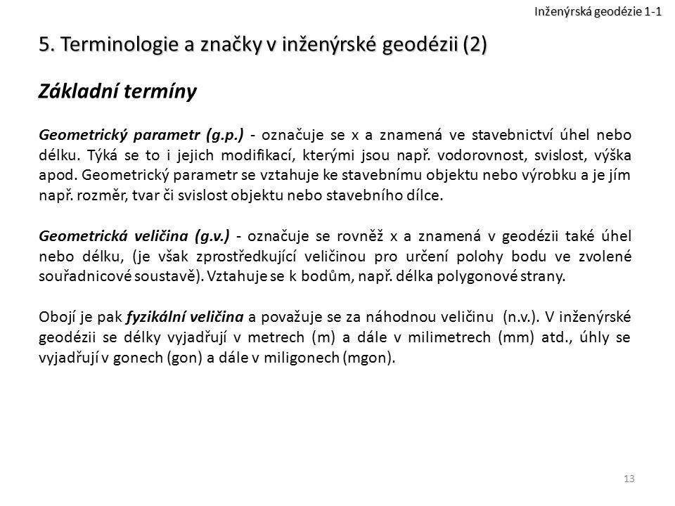 13 5. Terminologie a značky v inženýrské geodézii (2) Základní termíny Geometrický parametr (g.p.) - označuje se x a znamená ve stavebnictví úhel nebo