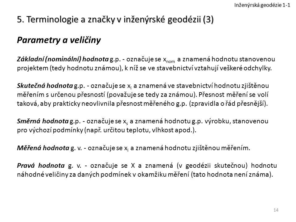 14 5. Terminologie a značky v inženýrské geodézii (3) Parametry a veličiny Základní (nominální) hodnota g.p. - označuje se x nom a znamená hodnotu sta