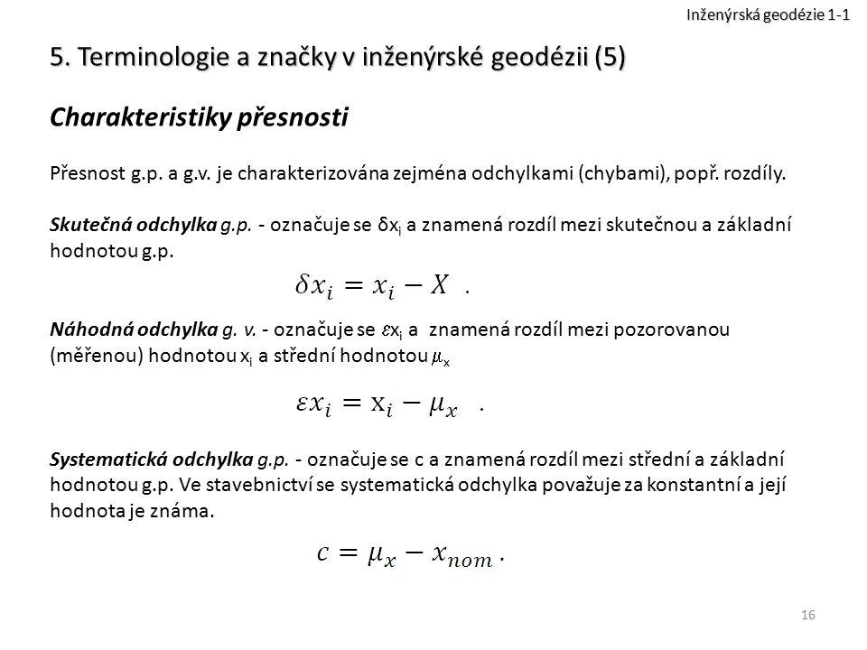 16 5. Terminologie a značky v inženýrské geodézii (5) Charakteristiky přesnosti Přesnost g.p. a g.v. je charakterizována zejména odchylkami (chybami),
