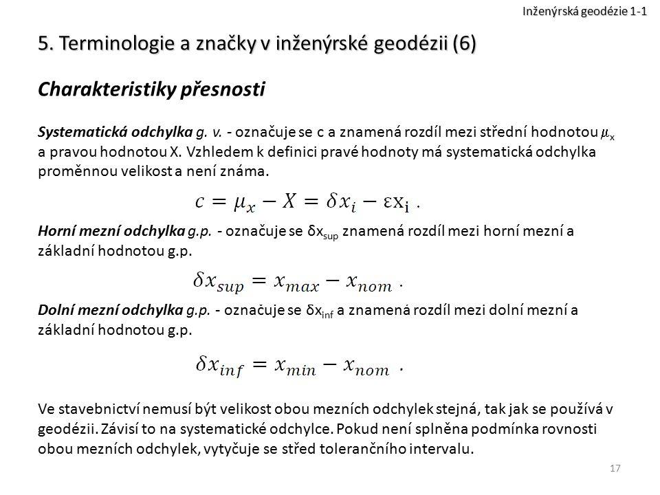 17 5. Terminologie a značky v inženýrské geodézii (6) Charakteristiky přesnosti Systematická odchylka g. v. - označuje se c a znamená rozdíl mezi stře