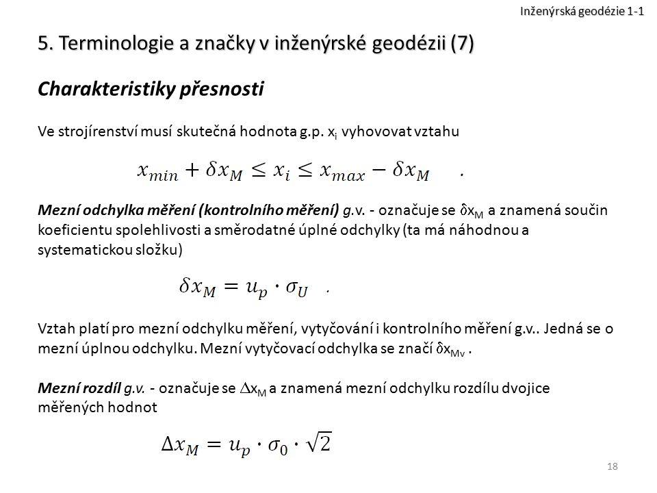 18 5. Terminologie a značky v inženýrské geodézii (7) Charakteristiky přesnosti Ve strojírenství musí skutečná hodnota g.p. x i vyhovovat vztahu Mezní