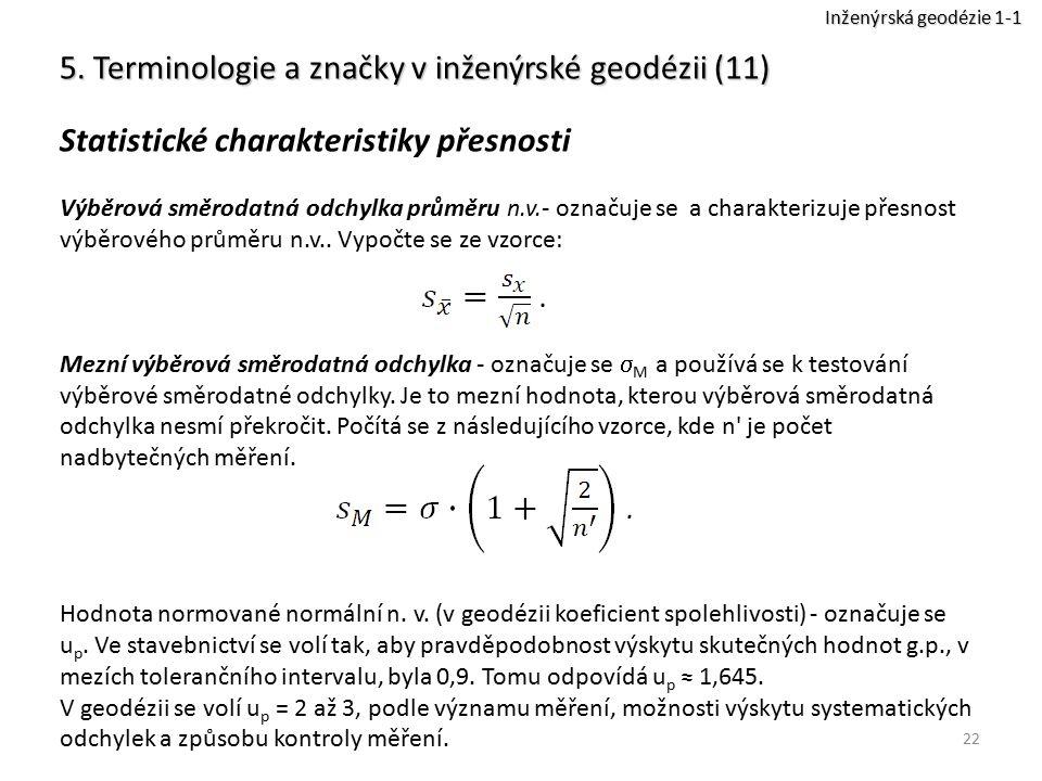 22 5. Terminologie a značky v inženýrské geodézii (11) Statistické charakteristiky přesnosti Výběrová směrodatná odchylka průměru n.v.- označuje se a