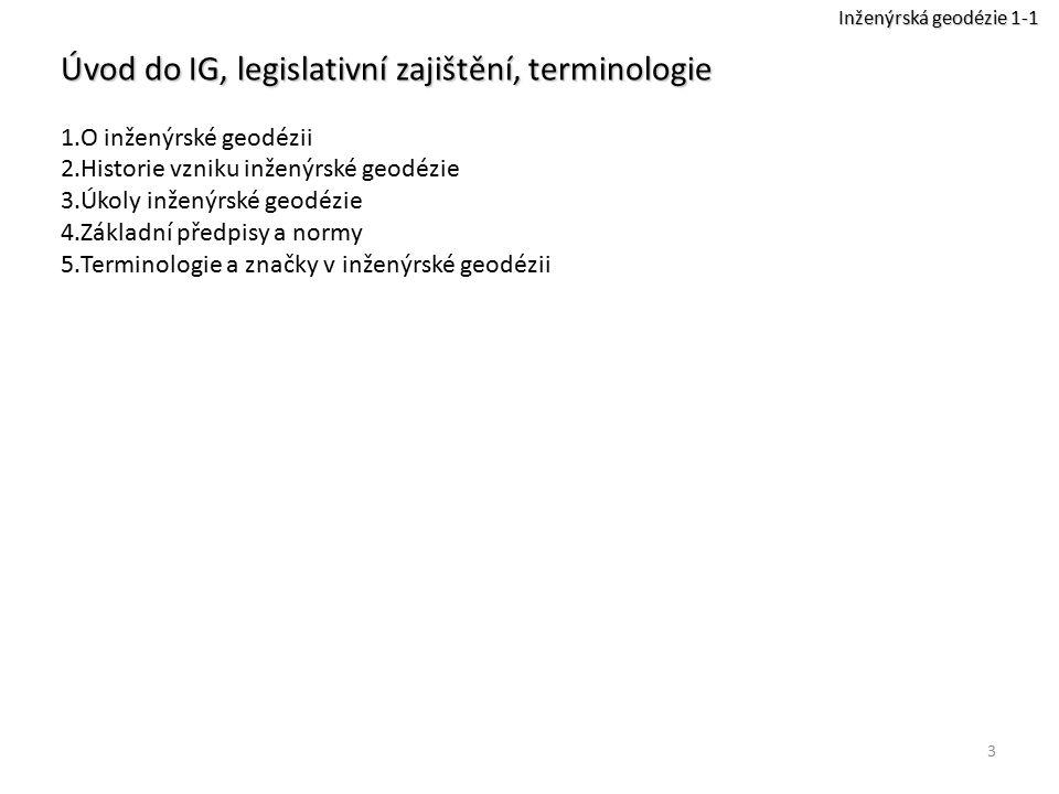 3 Úvod do IG, legislativní zajištění, terminologie 1.O inženýrské geodézii 2.Historie vzniku inženýrské geodézie 3.Úkoly inženýrské geodézie 4.Základn