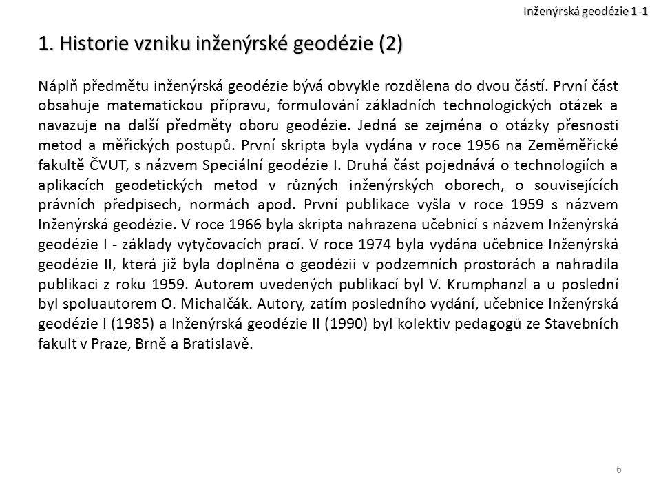 6 1. Historie vzniku inženýrské geodézie (2) Náplň předmětu inženýrská geodézie bývá obvykle rozdělena do dvou částí. První část obsahuje matematickou