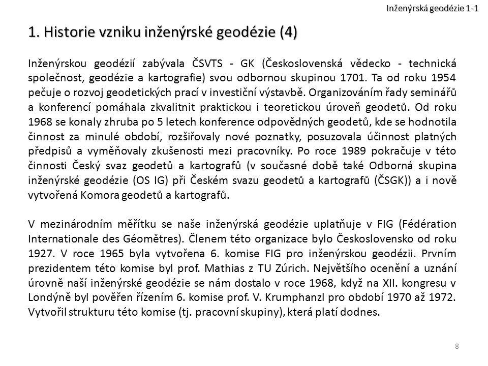8 1. Historie vzniku inženýrské geodézie (4) Inženýrskou geodézií zabývala ČSVTS - GK (Československá vědecko - technická společnost, geodézie a karto