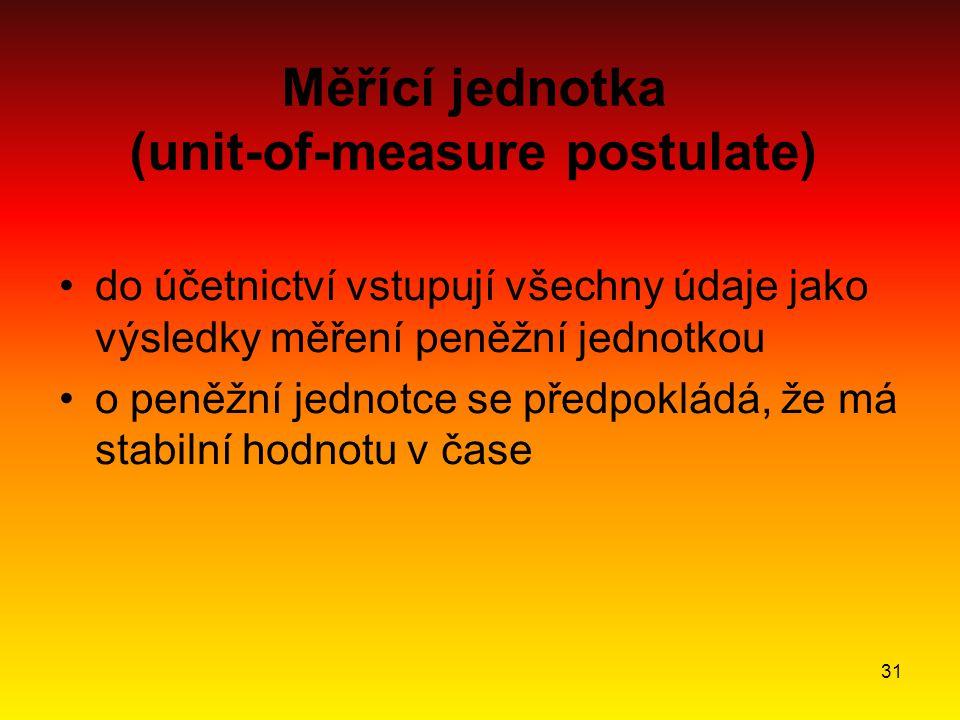 31 Měřící jednotka (unit-of-measure postulate) do účetnictví vstupují všechny údaje jako výsledky měření peněžní jednotkou o peněžní jednotce se předpokládá, že má stabilní hodnotu v čase