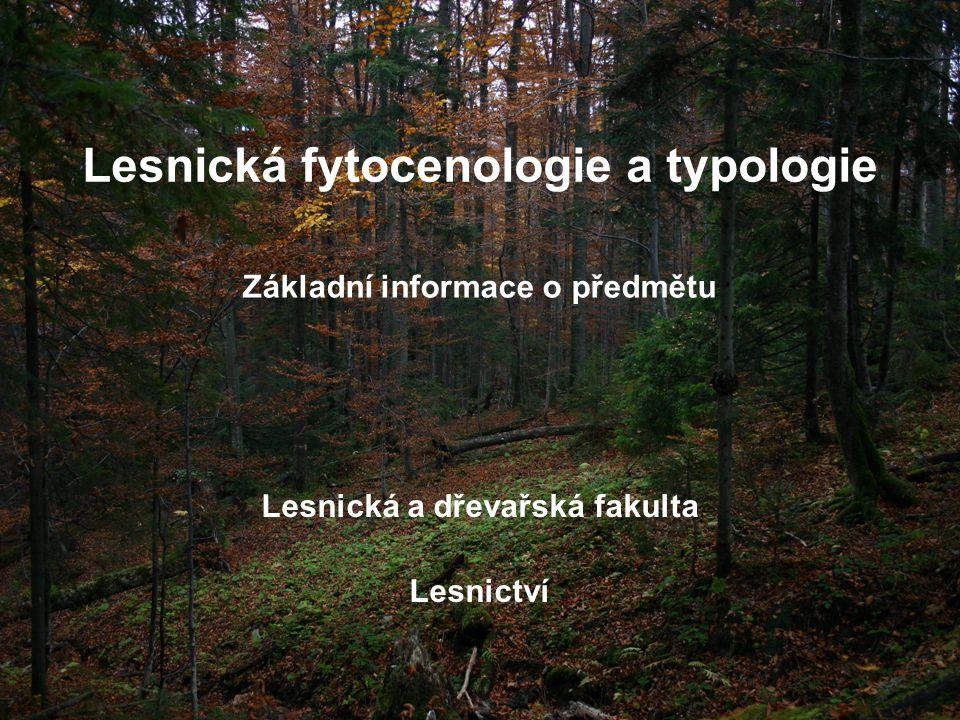 Lesnická fytocenologie a typologie Lesnická a dřevařská fakulta Lesnictví Základní informace o předmětu