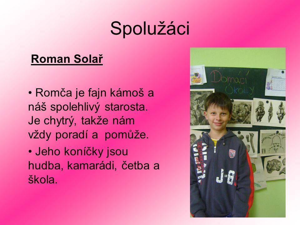 Spolužáci Roman Solař Romča je fajn kámoš a náš spolehlivý starosta. Je chytrý, takže nám vždy poradí a pomůže. Jeho koníčky jsou hudba, kamarádi, čet