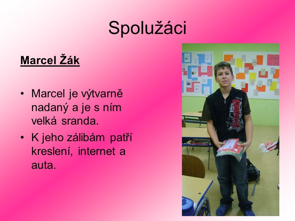 Spolužáci Marcel Žák Marcel je výtvarně nadaný a je s ním velká sranda. K jeho zálibám patří kreslení, internet a auta.