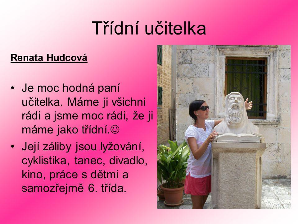 Třídní učitelka Renata Hudcová Je moc hodná paní učitelka. Máme ji všichni rádi a jsme moc rádi, že ji máme jako třídní. Její záliby jsou lyžování, cy