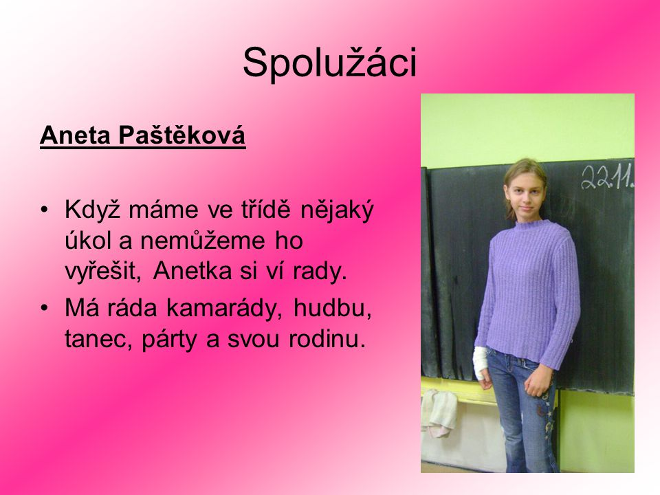 Spolužáci Aneta Paštěková Když máme ve třídě nějaký úkol a nemůžeme ho vyřešit, Anetka si ví rady. Má ráda kamarády, hudbu, tanec, párty a svou rodinu