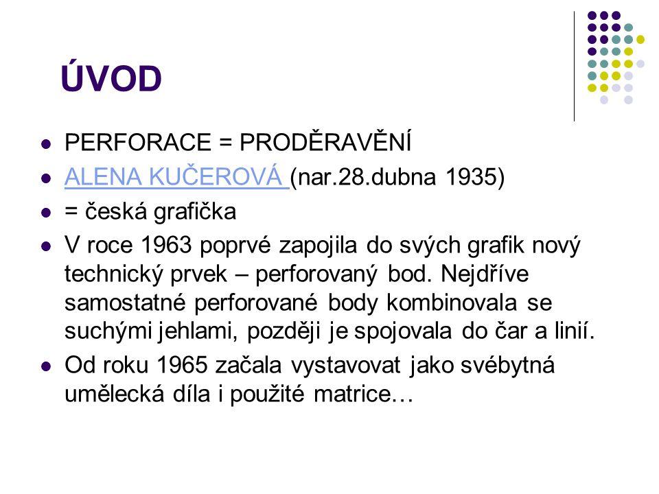 ÚVOD PERFORACE = PRODĚRAVĚNÍ ALENA KUČEROVÁ (nar.28.dubna 1935) ALENA KUČEROVÁ = česká grafička V roce 1963 poprvé zapojila do svých grafik nový techn