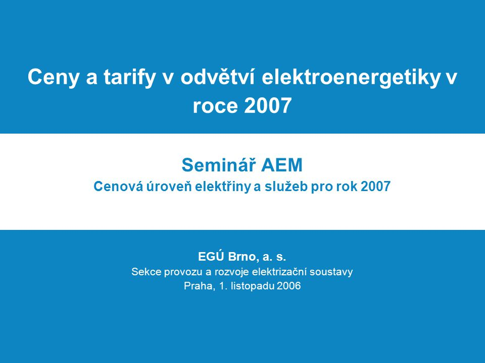 """Ceny a tarify v odvětví elektroenergetiky v roce 2007 Úvod Projekt """"Ceny a tarify … je v roce 2006 řešen v EGÚ Brno, a."""