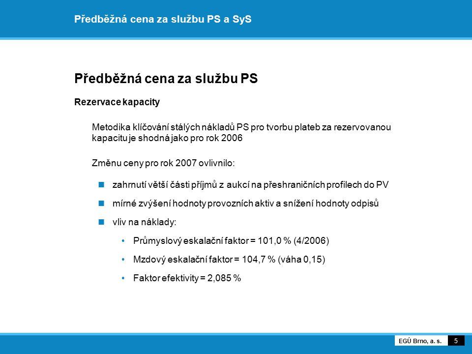 Předběžná cena za službu PS a SyS Předběžná cena za službu PS Rezervace kapacity Cena pro rok 2007: 482 830,04 Kč/MW za rok 6 EGÚ Brno, a.