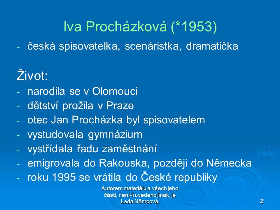 Autorem materiálu a všech jeho částí, není-li uvedeno jinak, je Lada Němcová.2 Iva Procházková (*1953) --č--česká spisovatelka, scenáristka, dramatička Život: --n--narodila se v Olomouci --d--dětství prožila v Praze --o--otec Jan Procházka byl spisovatelem --v--vystudovala gymnázium --v--vystřídala řadu zaměstnání --e--emigrovala do Rakouska, později do Německa --r--roku 1995 se vrátila do České republiky