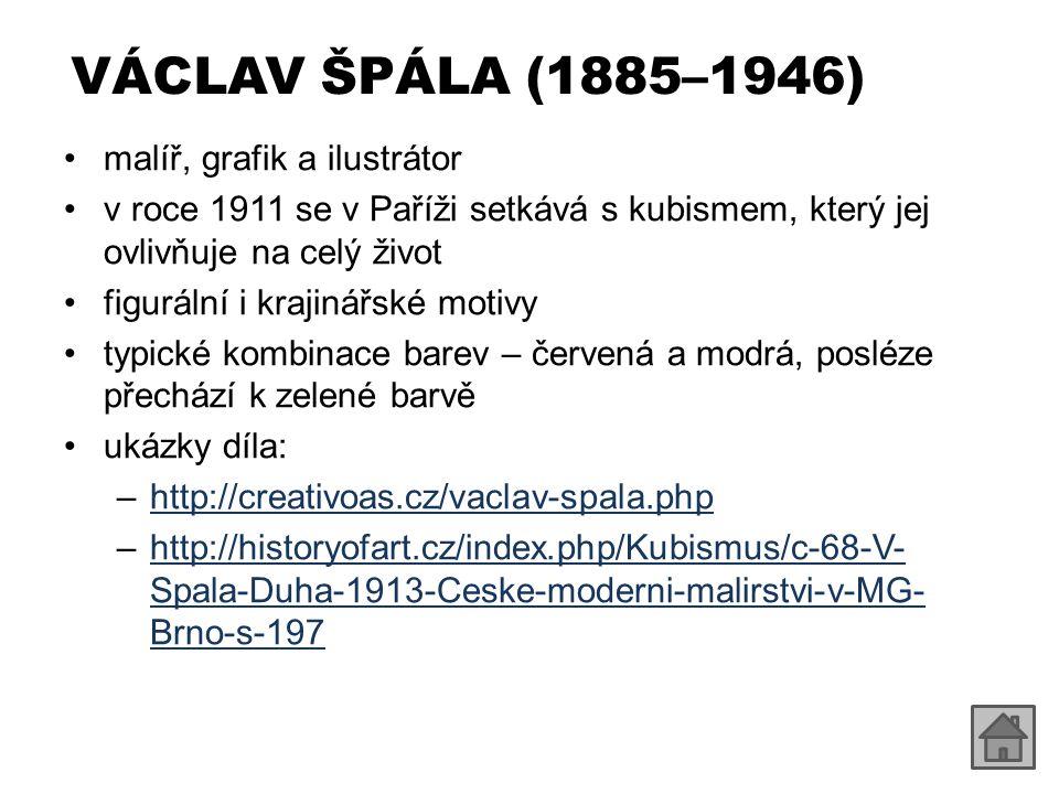 VÁCLAV ŠPÁLA (1885–1946) malíř, grafik a ilustrátor v roce 1911 se v Paříži setkává s kubismem, který jej ovlivňuje na celý život figurální i krajinářské motivy typické kombinace barev – červená a modrá, posléze přechází k zelené barvě ukázky díla: –http://creativoas.cz/vaclav-spala.phphttp://creativoas.cz/vaclav-spala.php –http://historyofart.cz/index.php/Kubismus/c-68-V- Spala-Duha-1913-Ceske-moderni-malirstvi-v-MG- Brno-s-197http://historyofart.cz/index.php/Kubismus/c-68-V- Spala-Duha-1913-Ceske-moderni-malirstvi-v-MG- Brno-s-197