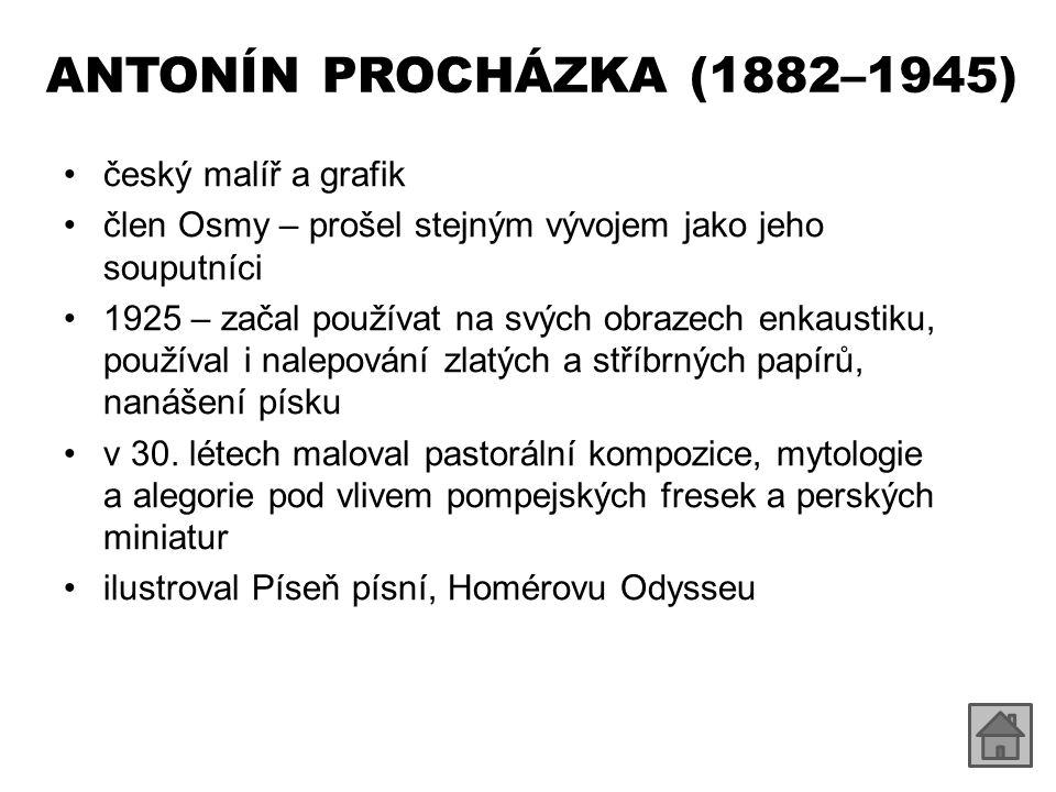 ANTONÍN PROCHÁZKA (1882–1945) český malíř a grafik člen Osmy – prošel stejným vývojem jako jeho souputníci 1925 – začal používat na svých obrazech enkaustiku, používal i nalepování zlatých a stříbrných papírů, nanášení písku v 30.