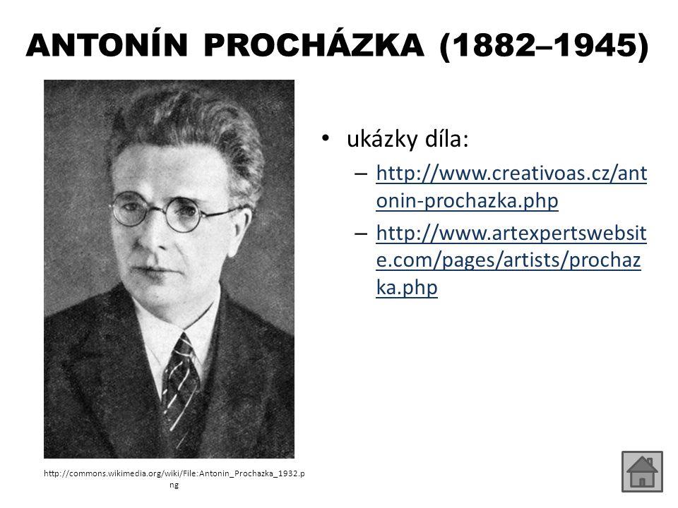 ANTONÍN PROCHÁZKA (1882–1945) ukázky díla: – http://www.creativoas.cz/ant onin-prochazka.php http://www.creativoas.cz/ant onin-prochazka.php – http://www.artexpertswebsit e.com/pages/artists/prochaz ka.php http://www.artexpertswebsit e.com/pages/artists/prochaz ka.php http://commons.wikimedia.org/wiki/File:Antonin_Prochazka_1932.p ng
