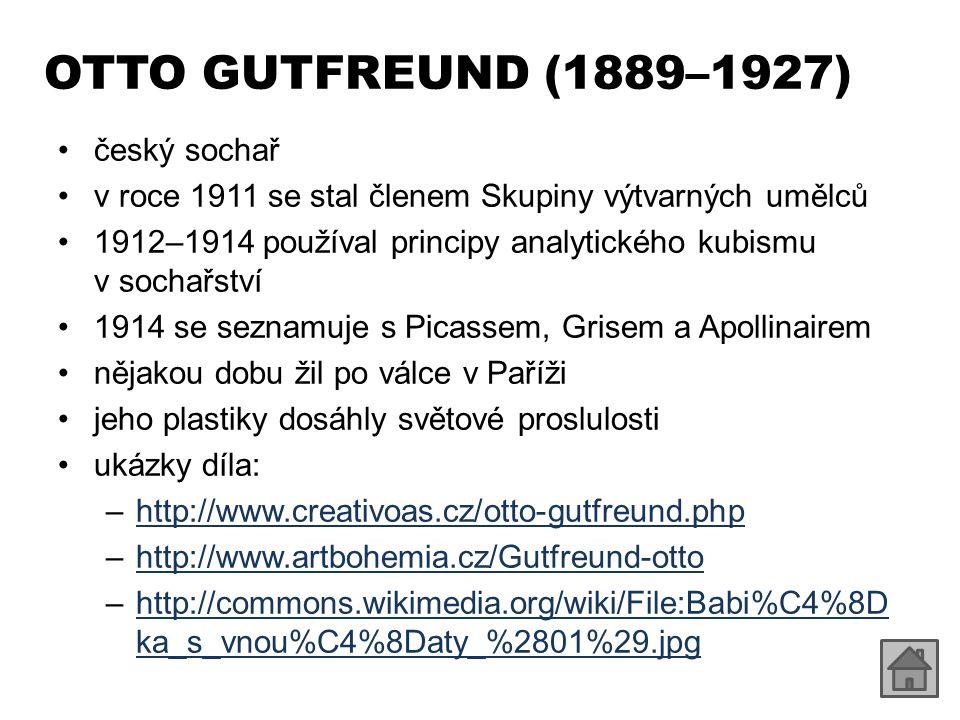 OTTO GUTFREUND (1889–1927) český sochař v roce 1911 se stal členem Skupiny výtvarných umělců 1912–1914 používal principy analytického kubismu v sochařství 1914 se seznamuje s Picassem, Grisem a Apollinairem nějakou dobu žil po válce v Paříži jeho plastiky dosáhly světové proslulosti ukázky díla: –http://www.creativoas.cz/otto-gutfreund.phphttp://www.creativoas.cz/otto-gutfreund.php –http://www.artbohemia.cz/Gutfreund-ottohttp://www.artbohemia.cz/Gutfreund-otto –http://commons.wikimedia.org/wiki/File:Babi%C4%8D ka_s_vnou%C4%8Daty_%2801%29.jpghttp://commons.wikimedia.org/wiki/File:Babi%C4%8D ka_s_vnou%C4%8Daty_%2801%29.jpg