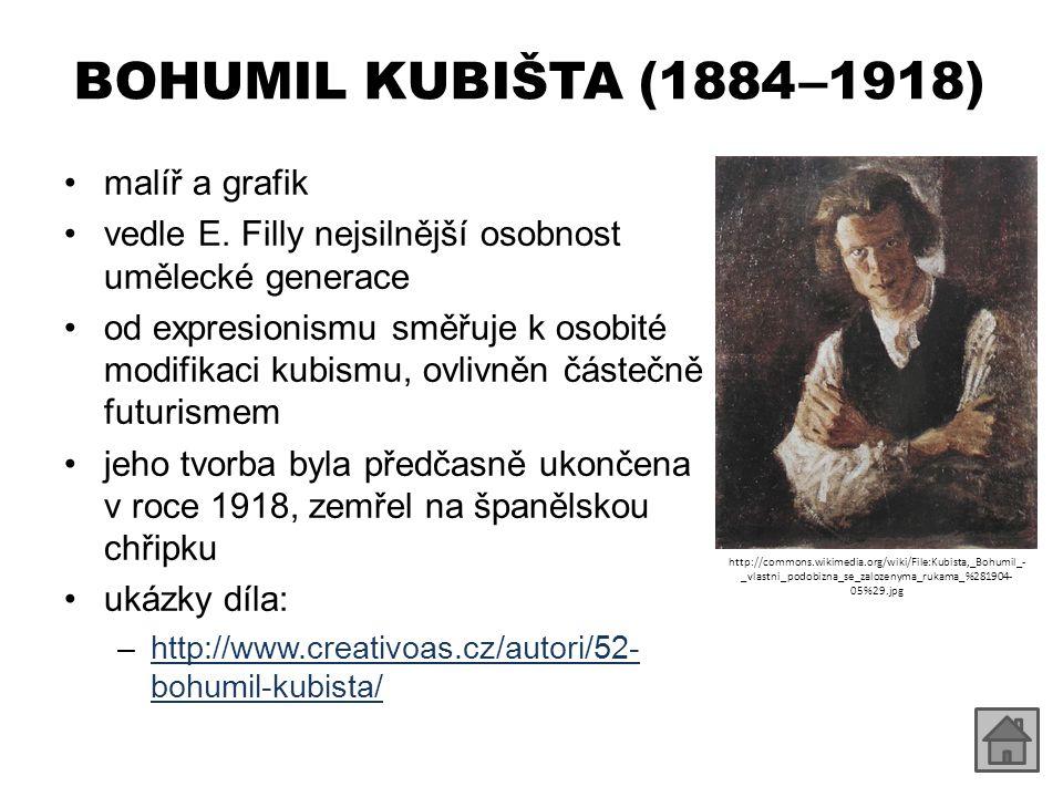BOHUMIL KUBIŠTA (1884 – 1918) malíř a grafik vedle E. Filly nejsilnější osobnost umělecké generace od expresionismu směřuje k osobité modifikaci kubis