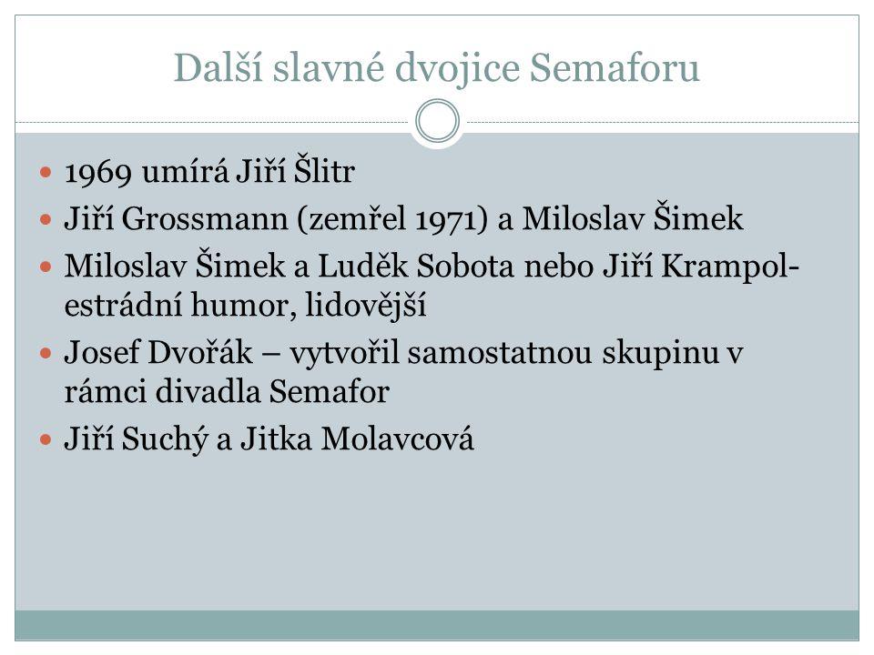 Další slavné dvojice Semaforu 1969 umírá Jiří Šlitr Jiří Grossmann (zemřel 1971) a Miloslav Šimek Miloslav Šimek a Luděk Sobota nebo Jiří Krampol- est