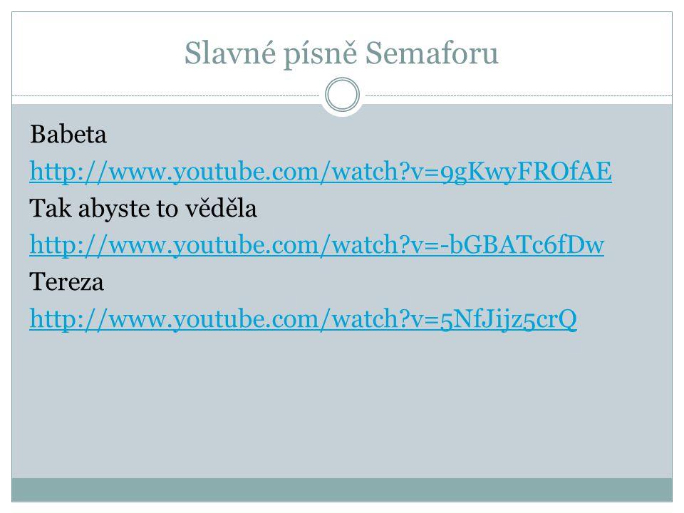 Slavné písně Semaforu Babeta http://www.youtube.com/watch?v=9gKwyFROfAE Tak abyste to věděla http://www.youtube.com/watch?v=-bGBATc6fDw Tereza http://www.youtube.com/watch?v=5NfJijz5crQ