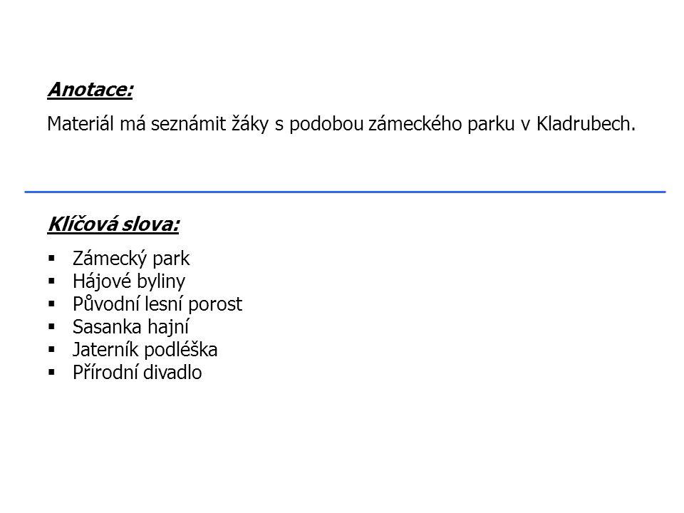 Klíčová slova:  Zámecký park  Hájové byliny  Původní lesní porost  Sasanka hajní  Jaterník podléška  Přírodní divadlo Anotace: Materiál má seznámit žáky s podobou zámeckého parku v Kladrubech.