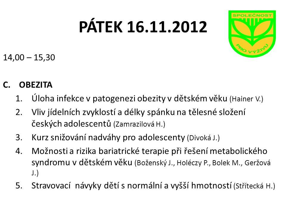 PÁTEK 16.11.2012 14,00 – 15,30 C.OBEZITA 1.Úloha infekce v patogenezi obezity v dětském věku (Hainer V.) 2.Vliv jídelních zvyklostí a délky spánku na