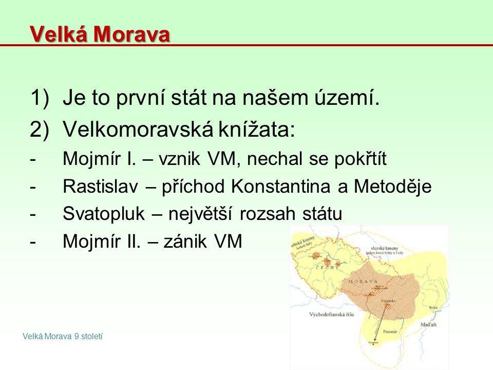 Velká Morava 1)Je to první stát na našem území. 2)Velkomoravská knížata: -Mojmír I. – vznik VM, nechal se pokřtít -Rastislav – příchod Konstantina a M