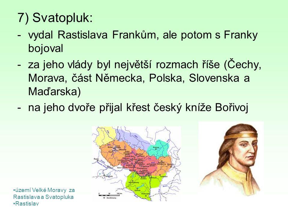 7) Svatopluk: -vydal Rastislava Frankům, ale potom s Franky bojoval -za jeho vlády byl největší rozmach říše (Čechy, Morava, část Německa, Polska, Slo