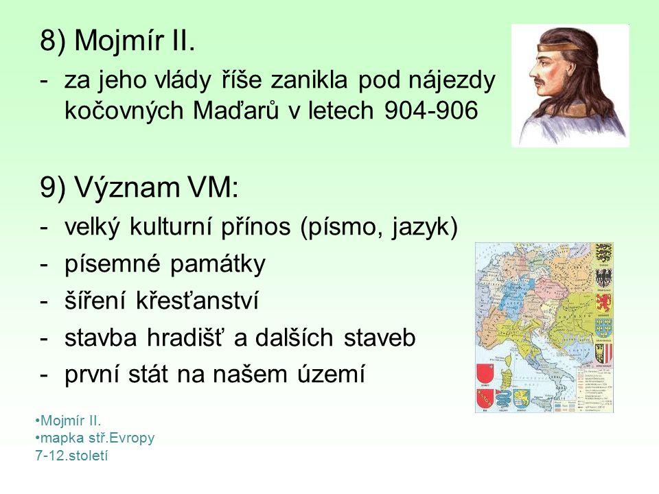 8) Mojmír II. -za jeho vlády říše zanikla pod nájezdy kočovných Maďarů v letech 904-906 9) Význam VM: -velký kulturní přínos (písmo, jazyk) -písemné p