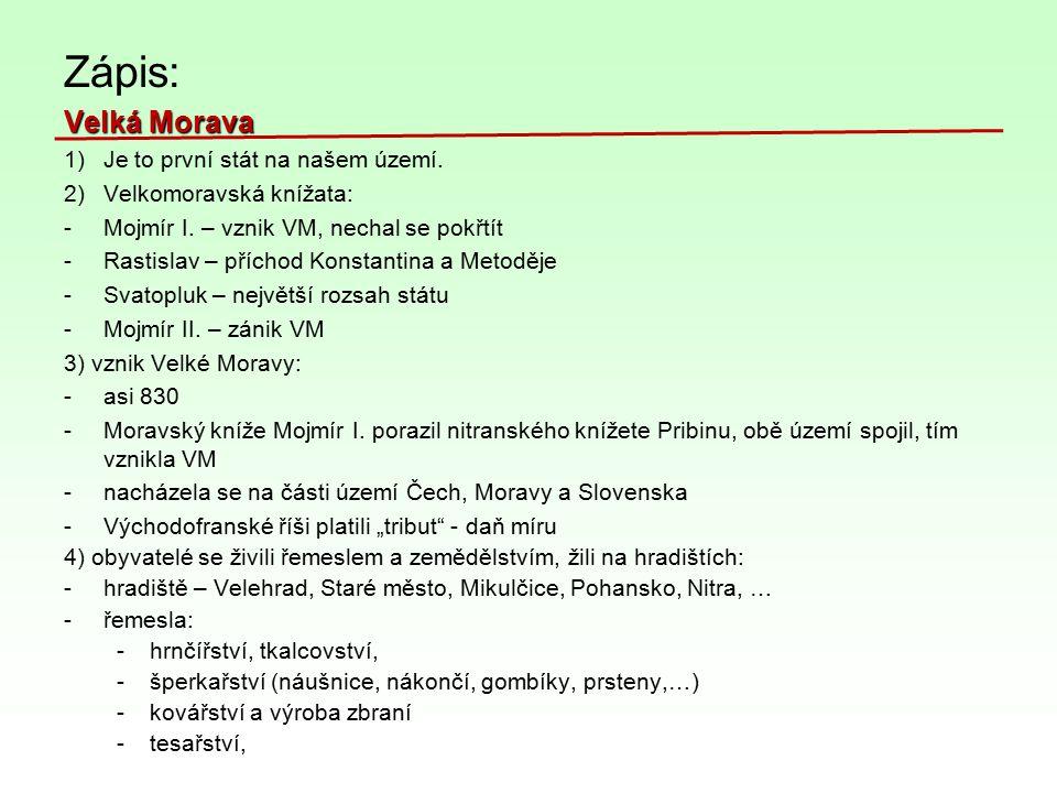 Zápis: Velká Morava 1)Je to první stát na našem území. 2)Velkomoravská knížata: -Mojmír I. – vznik VM, nechal se pokřtít -Rastislav – příchod Konstant