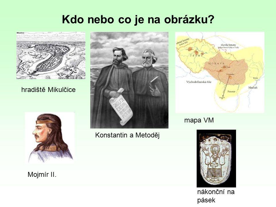 Kdo nebo co je na obrázku? hradiště Mikulčice Konstantin a Metoděj mapa VM Mojmír II. nákonční na pásek