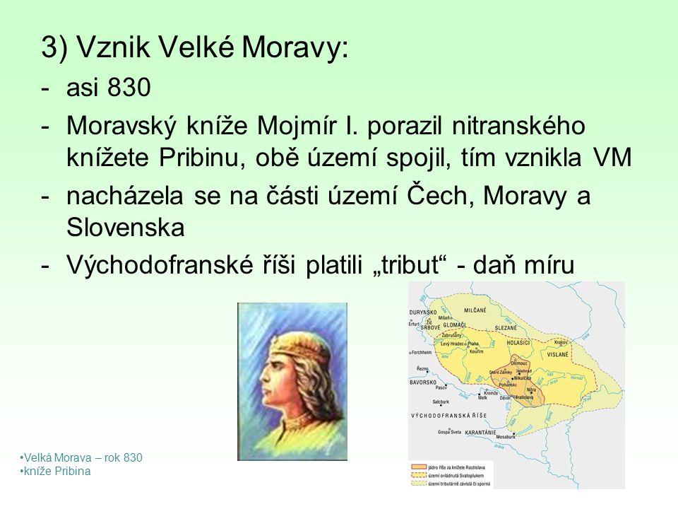 3) Vznik Velké Moravy: -asi 830 -Moravský kníže Mojmír I. porazil nitranského knížete Pribinu, obě území spojil, tím vznikla VM -nacházela se na části