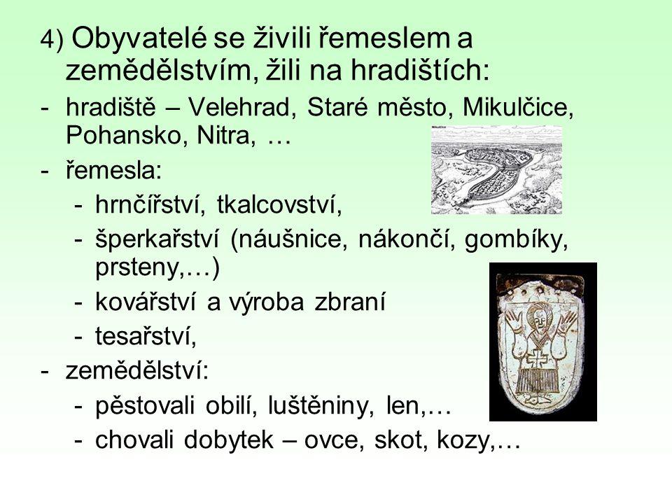 4) Obyvatelé se živili řemeslem a zemědělstvím, žili na hradištích: -hradiště – Velehrad, Staré město, Mikulčice, Pohansko, Nitra, … -řemesla: -hrnčíř