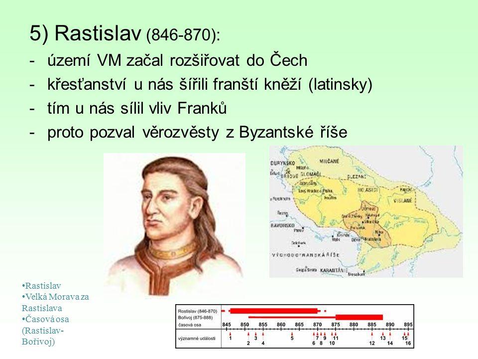 5) Rastislav (846-870): -území VM začal rozšiřovat do Čech -křesťanství u nás šířili franští kněží (latinsky) -tím u nás sílil vliv Franků -proto pozv