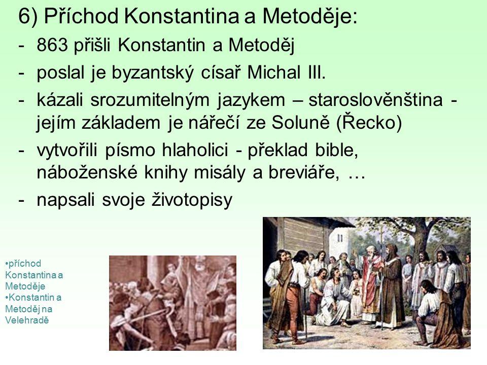 6) Příchod Konstantina a Metoděje: -863 přišli Konstantin a Metoděj -poslal je byzantský císař Michal III. -kázali srozumitelným jazykem – staroslověn