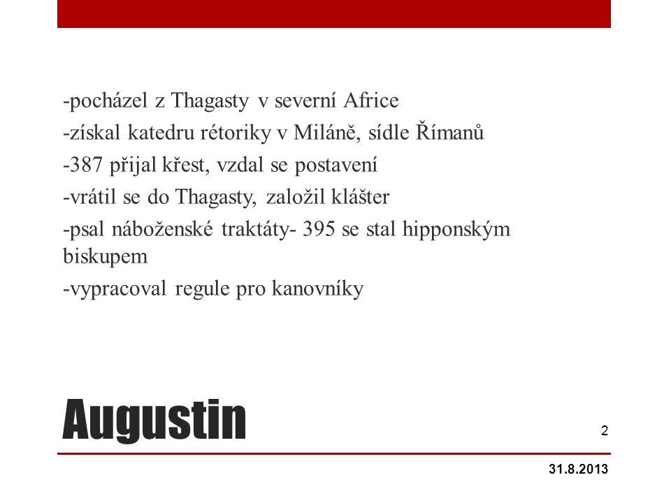 Augustin -pocházel z Thagasty v severní Africe -získal katedru rétoriky v Miláně, sídle Římanů -387 přijal křest, vzdal se postavení -vrátil se do Thagasty, založil klášter -psal náboženské traktáty- 395 se stal hipponským biskupem -vypracoval regule pro kanovníky 31.8.2013 2