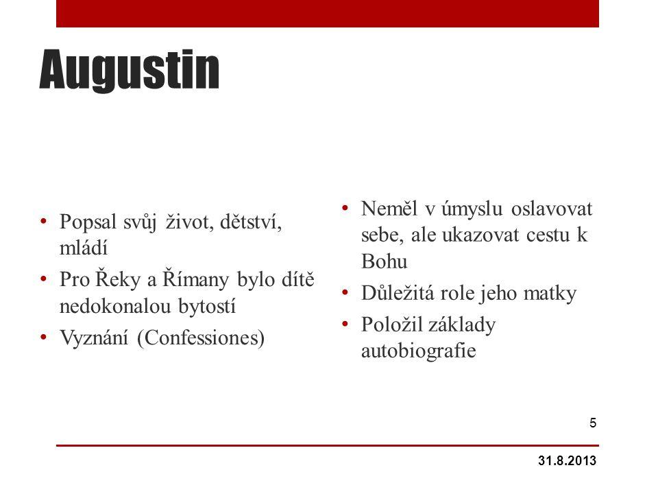 Augustin Popsal svůj život, dětství, mládí Pro Řeky a Římany bylo dítě nedokonalou bytostí Vyznání (Confessiones) Neměl v úmyslu oslavovat sebe, ale ukazovat cestu k Bohu Důležitá role jeho matky Položil základy autobiografie 31.8.2013 5