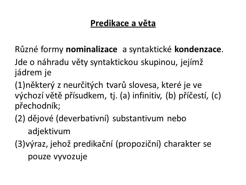 Predikace a věta Různé formy nominalizace a syntaktické kondenzace. Jde o náhradu věty syntaktickou skupinou, jejímž jádrem je (1)některý z neurčitých