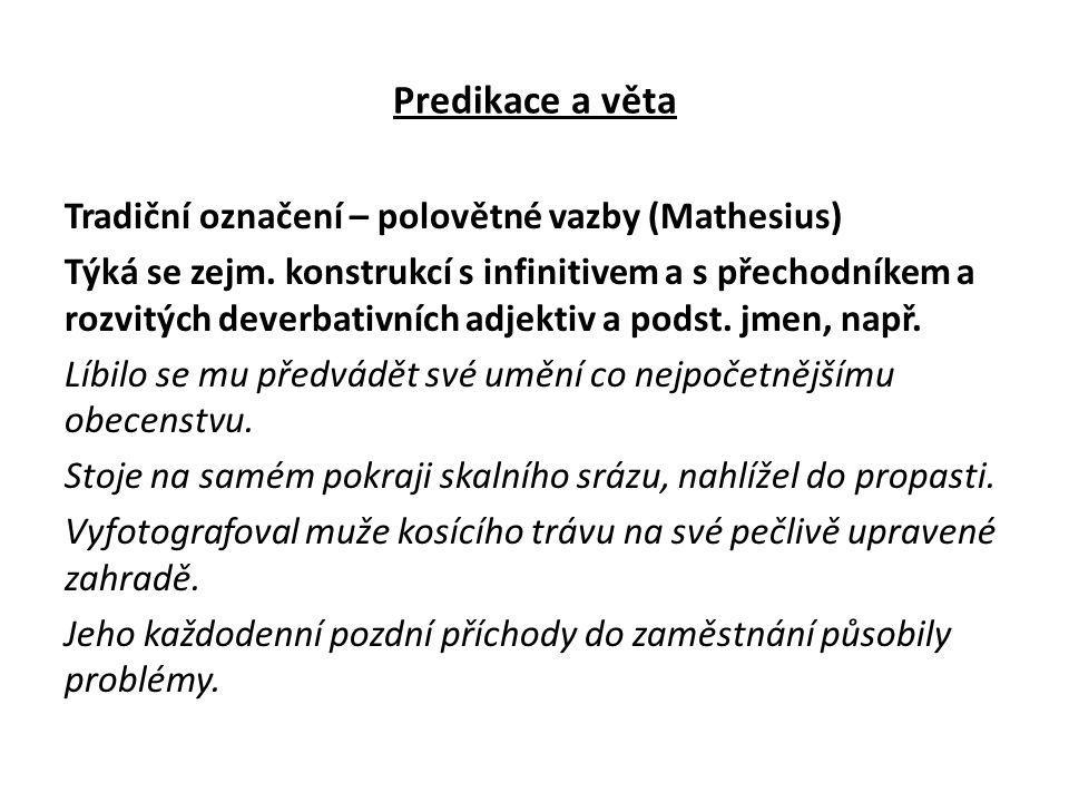 Predikace a věta Tradiční označení – polovětné vazby (Mathesius) Týká se zejm. konstrukcí s infinitivem a s přechodníkem a rozvitých deverbativních ad
