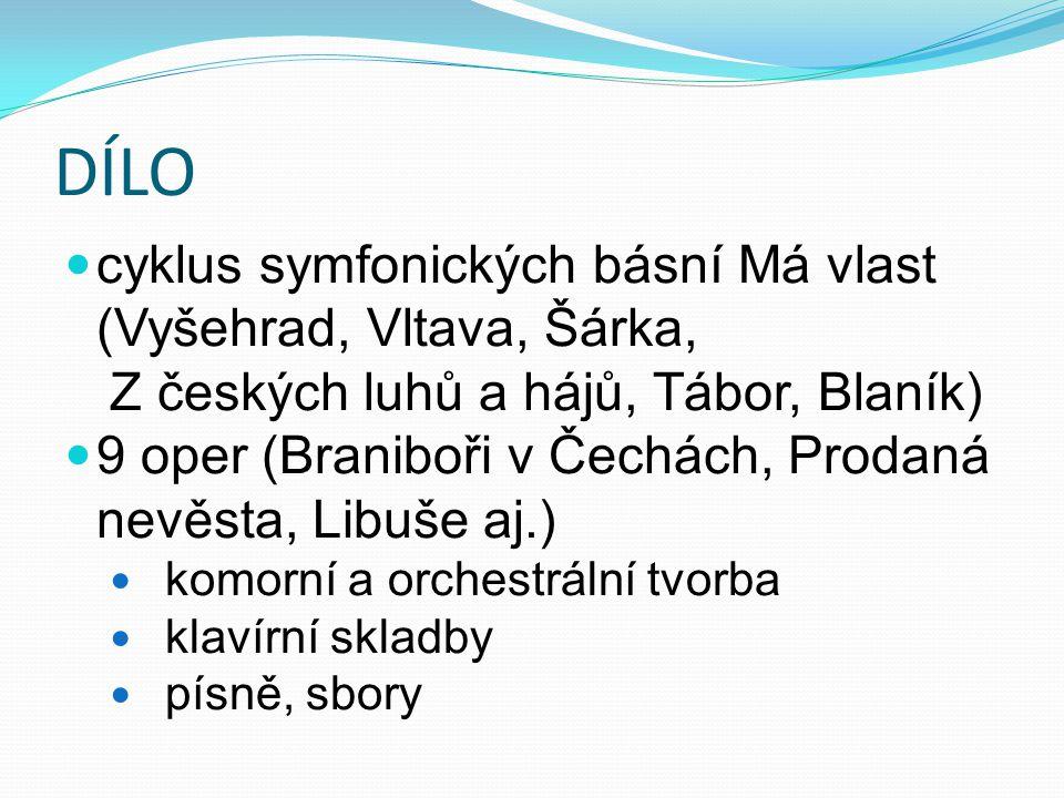 DÍLO cyklus symfonických básní Má vlast (Vyšehrad, Vltava, Šárka, Z českých luhů a hájů, Tábor, Blaník) 9 oper (Braniboři v Čechách, Prodaná nevěsta,
