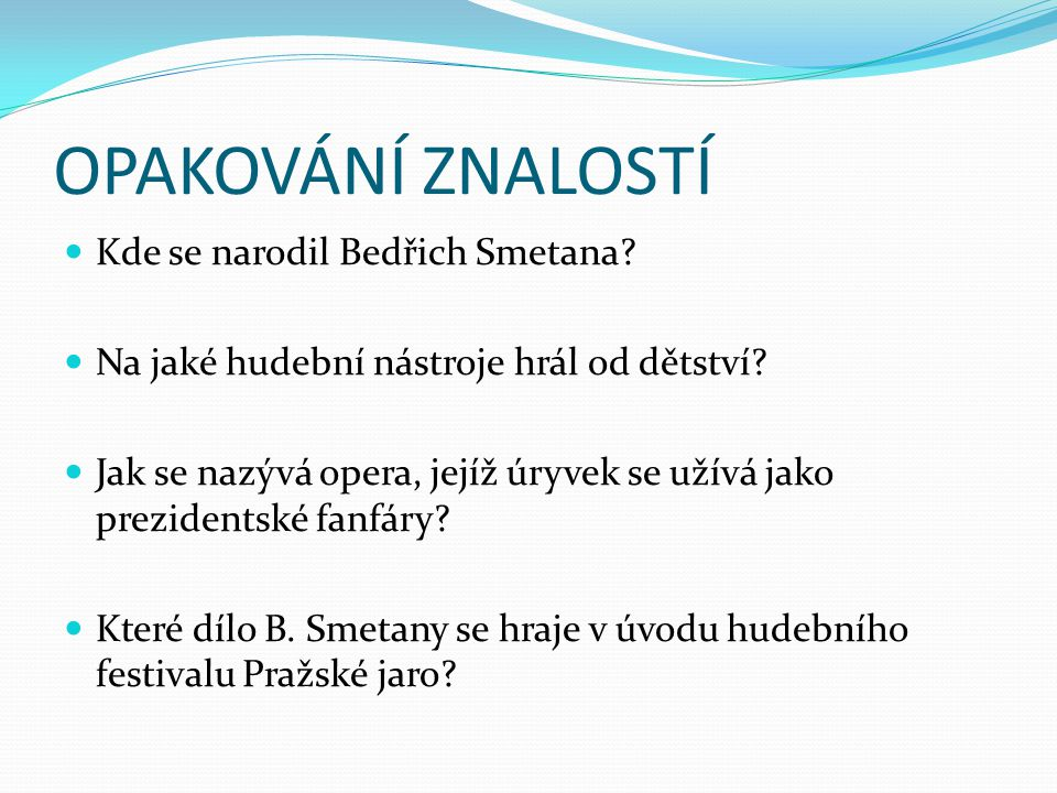 OPAKOVÁNÍ ZNALOSTÍ Kde se narodil Bedřich Smetana? Na jaké hudební nástroje hrál od dětství? Jak se nazývá opera, jejíž úryvek se užívá jako prezident