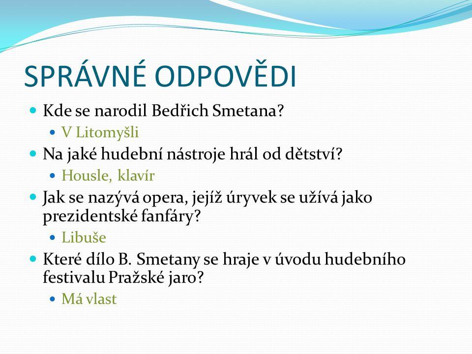 SPRÁVNÉ ODPOVĚDI Kde se narodil Bedřich Smetana? V Litomyšli Na jaké hudební nástroje hrál od dětství? Housle, klavír Jak se nazývá opera, jejíž úryve